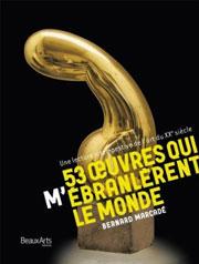 """Livre """"53 œuvres qui m'ébranlèrent le monde"""" de Bernard Marcadé, Beaux Arts éditions"""